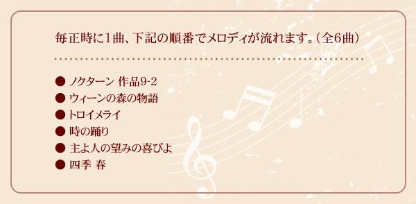 毎正時に1曲、下記の順番でメロディが流れます。(全6曲) ●ノクターン 作品9-2 ●ウィーンの森の物語 ●トロイメライ ●時の踊り ●主よ人の望みの喜びよ ●四季 春