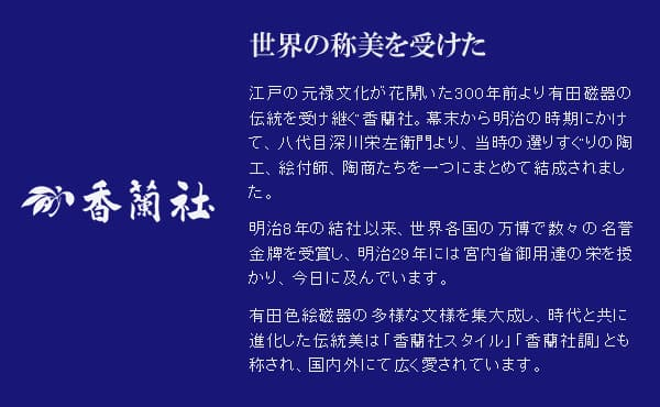 世界の称美を受けた香蘭社 江戸の元禄文化が花開いた300年前より有田磁器の伝統を受け継ぐ香蘭社。幕末から明治の時期にかけて、八代目深川栄左衛門より、当時の選りすぐりの陶工、絵付師、陶商たちを一つにまとめて結成されました。明治8年の結社以来、世界各国の万博で数々の名誉金牌を受賞し、明治29年には宮内省御用達の栄を授かり、今日に及んでいます。有田色絵磁器の多様な文様を集大成し、時代と共に進化した伝統美は「香蘭社スタイル」「香蘭社調」とも称され、国内外にて広く愛されています。
