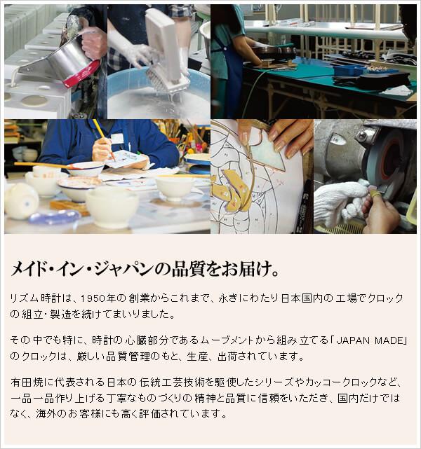 メイド・イン・ジャパンの品質をお届け。 リズム時計は、1950年の創業からこれまで、永きにわたり日本国内の工場でクロックの組立・製造を続けてまいりました。 その中でも特に、時計の心臓部分であるムーブメントから組み立てる「JAPAN MADE」のクロックは、厳しい品質管理のもと、生産、出荷されています。 有田焼に代表される日本の伝統工芸技術を駆使したシリーズやカッコークロックなど、一品一品作り上げる丁寧なものづくりの精神と品質に信頼をいただき、国内だけではなく、海外のお客様にも高く評価されています。