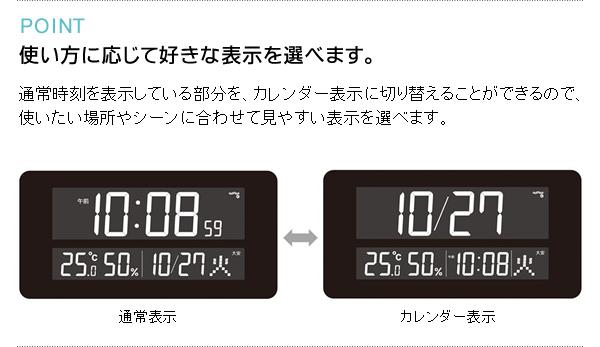 POINT 使い方に応じて好きな表示を選べます。 通常時刻を表示している部分を、カレンダー表示に切り替えることができるので、使いたい場所やシーンに合わせて見やすい表示を選べます。