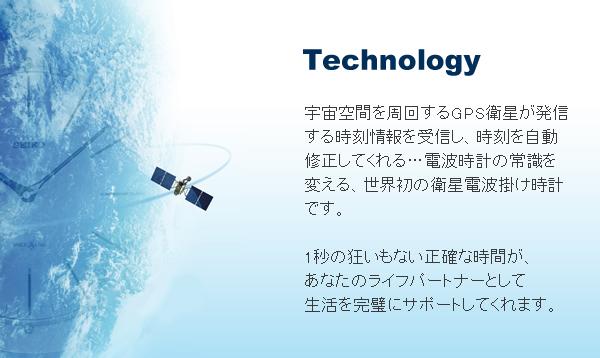 Technology…宇宙空間を周回するGPS衛星が発信する時刻情報を受信し、時刻を自動修正してくれる…電波時計の常識を変える、世界初の衛星電波掛け時計です。1秒の狂いもない正確な時間が、あなたのライフパートナーとして生活を完璧にサポートしてくれます。